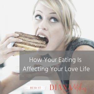 How your eating is affecting your Love Life